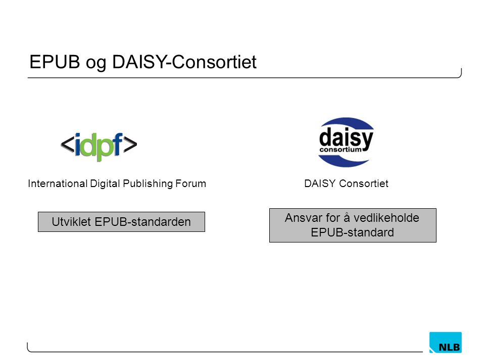 EPUB og DAISY-Consortiet International Digital Publishing Forum Utviklet EPUB-standarden DAISY Consortiet Ansvar for å vedlikeholde EPUB-standard