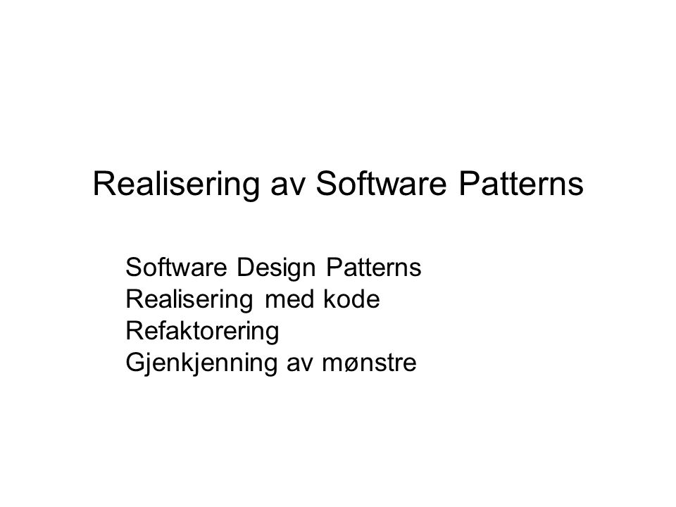 Realisering av Software Patterns Software Design Patterns Realisering med kode Refaktorering Gjenkjenning av mønstre