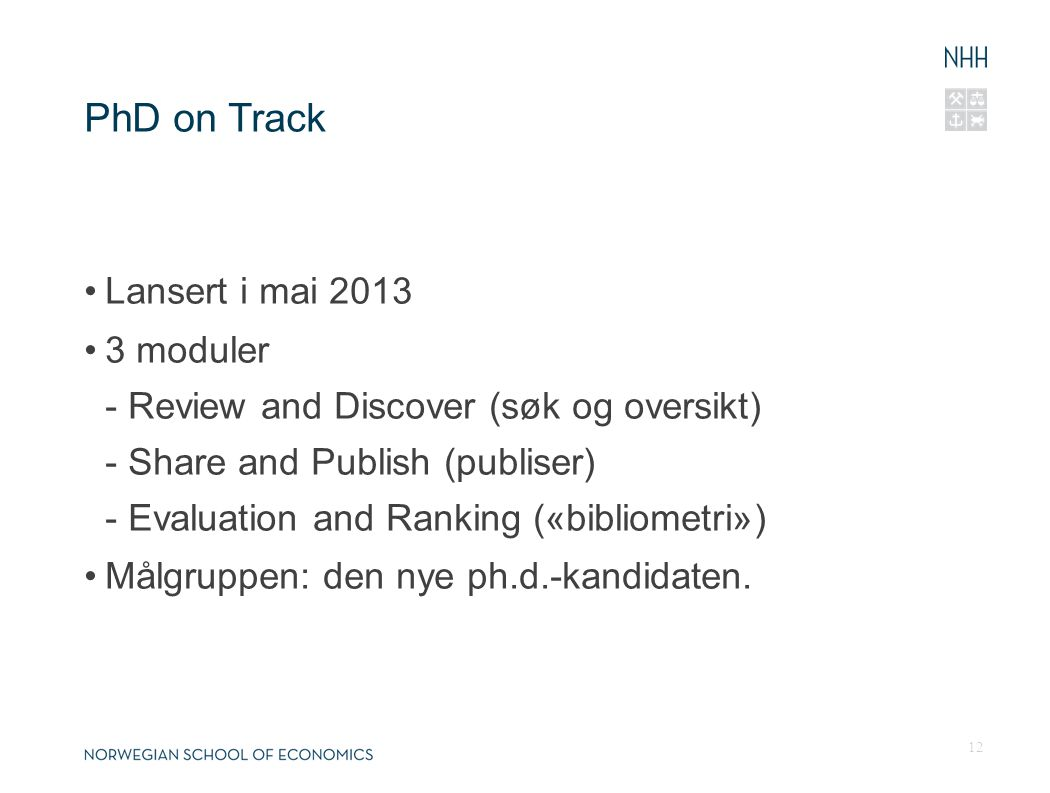 PhD on Track •Lansert i mai 2013 •3 moduler - Review and Discover (søk og oversikt) - Share and Publish (publiser) - Evaluation and Ranking («bibliometri») •Målgruppen: den nye ph.d.-kandidaten.