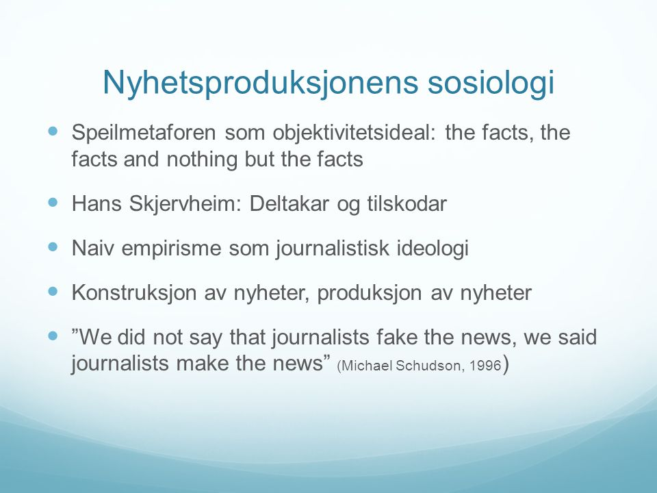 Nyhetsproduksjonens sosiologi  Speilmetaforen som objektivitetsideal: the facts, the facts and nothing but the facts  Hans Skjervheim: Deltakar og tilskodar  Naiv empirisme som journalistisk ideologi  Konstruksjon av nyheter, produksjon av nyheter  We did not say that journalists fake the news, we said journalists make the news (Michael Schudson, 1996 )