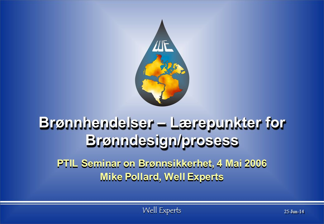 Well Experts 25-Jun-14 Brønnhendelser – Lærepunkter for Brønndesign/prosess PTIL Seminar on Brønnsikkerhet, 4 Mai 2006 Mike Pollard, Well Experts PTIL Seminar on Brønnsikkerhet, 4 Mai 2006 Mike Pollard, Well Experts