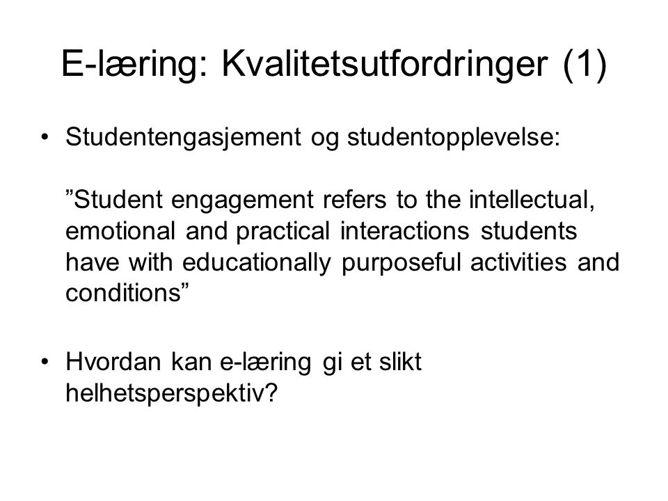 E-læring: Kvalitetsutfordringer (1) •Studentengasjement og studentopplevelse: Student engagement refers to the intellectual, emotional and practical interactions students have with educationally purposeful activities and conditions •Hvordan kan e-læring gi et slikt helhetsperspektiv