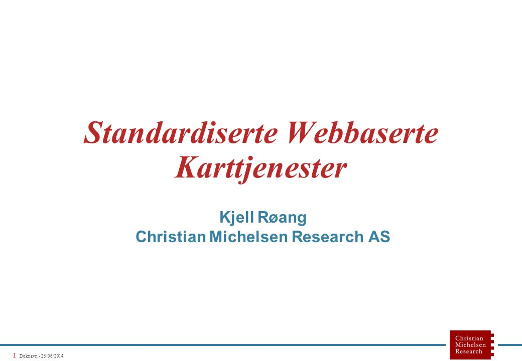 1 Doknavn - 25/06/2014 Standardiserte Webbaserte Karttjenester Kjell Røang Christian Michelsen Research AS