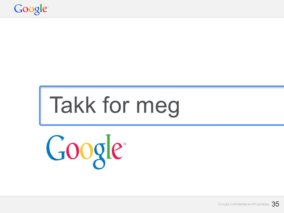 Google Confidential and Proprietary 35 Google Confidential and Proprietary 35 Takk for meg