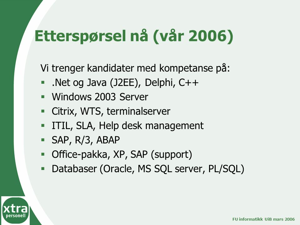 FU informatikk UiB mars 2006 Etterspørsel nå (vår 2006) Vi trenger kandidater med kompetanse på: .Net og Java (J2EE), Delphi, C++  Windows 2003 Server  Citrix, WTS, terminalserver  ITIL, SLA, Help desk management  SAP, R/3, ABAP  Office-pakka, XP, SAP (support)  Databaser (Oracle, MS SQL server, PL/SQL)