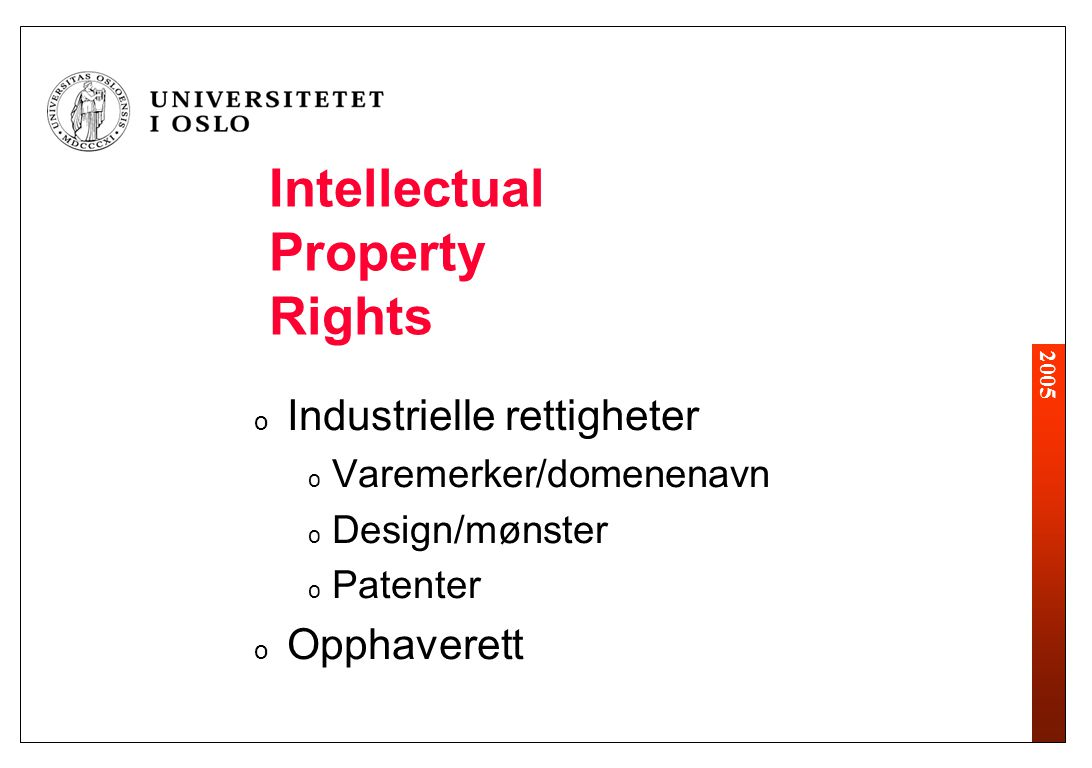 2005 Intellectual Property Rights o Industrielle rettigheter o Varemerker/domenenavn o Design/mønster o Patenter o Opphaverett
