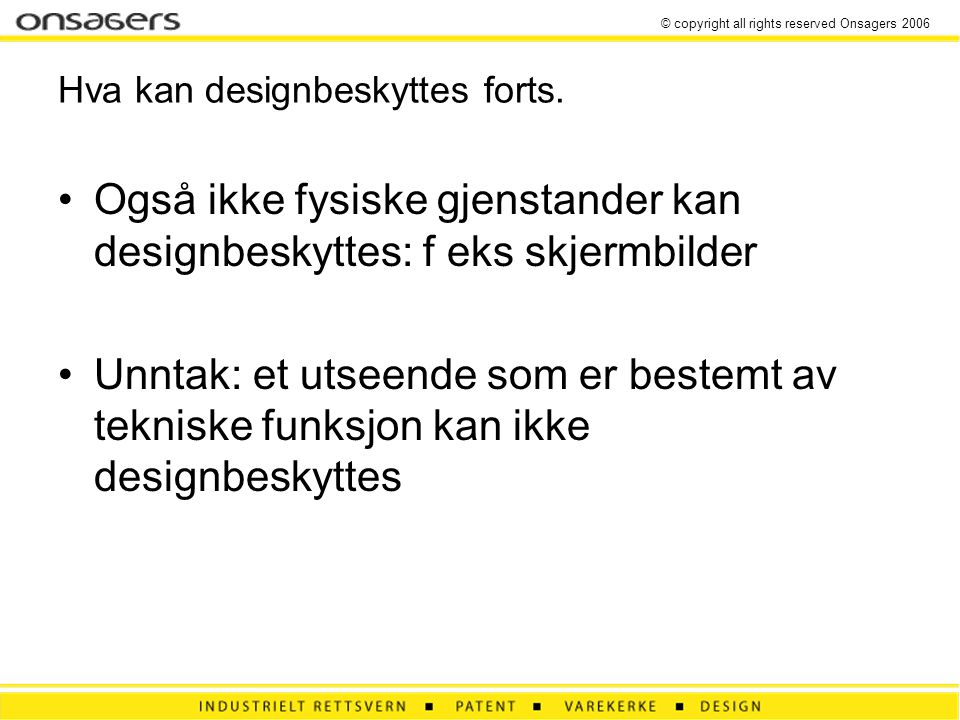© copyright all rights reserved Onsagers 2006 Hva kan designbeskyttes forts.