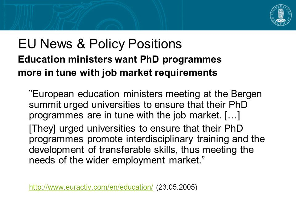 EU News & Policy Positions Education ministers want PhD programmes more in tune with job market requirements European education ministers meeting at the Bergen summit urged universities to ensure that their PhD programmes are in tune with the job market.