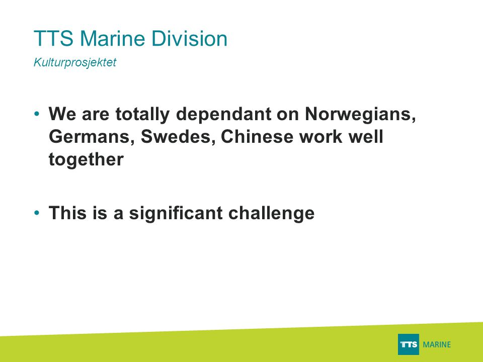 TTS Marine Division •We are totally dependant on Norwegians, Germans, Swedes, Chinese work well together •This is a significant challenge Kulturprosjektet