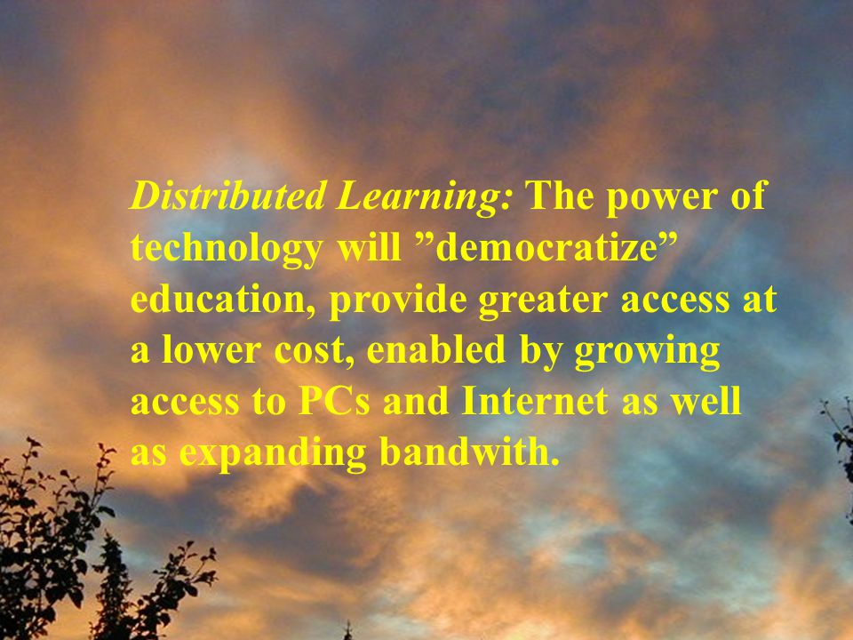 Distributed Learning: The power of technology will democratize education, provide greater access at a lower cost, enabled by growing access to PCs and Internet as well as expanding bandwith.