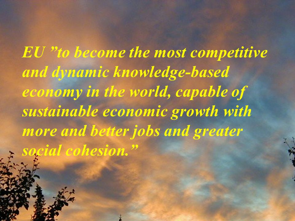 EU to become the most competitive and dynamic knowledge-based economy in the world, capable of sustainable economic growth with more and better jobs and greater social cohesion.