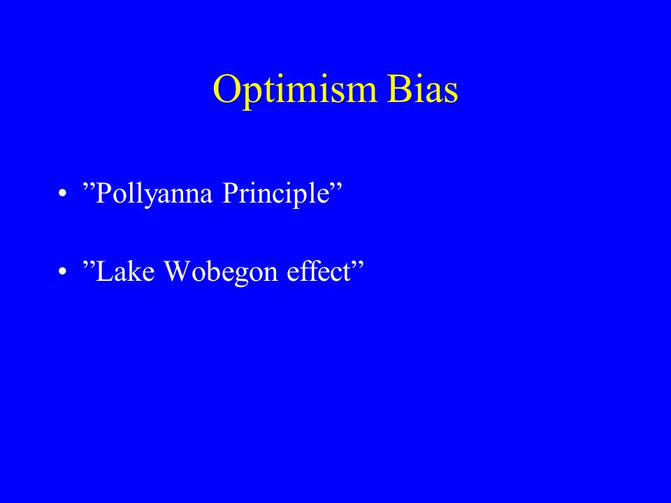 Optimism Bias • Pollyanna Principle • Lake Wobegon effect
