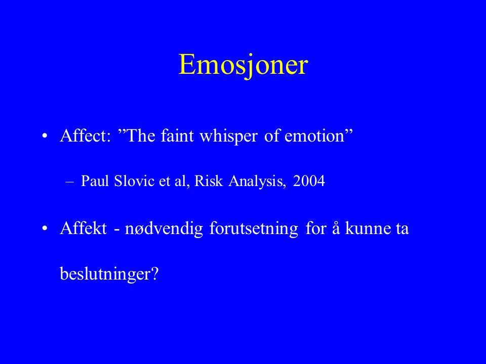 Emosjoner •Affect: The faint whisper of emotion –Paul Slovic et al, Risk Analysis, 2004 •Affekt - nødvendig forutsetning for å kunne ta beslutninger