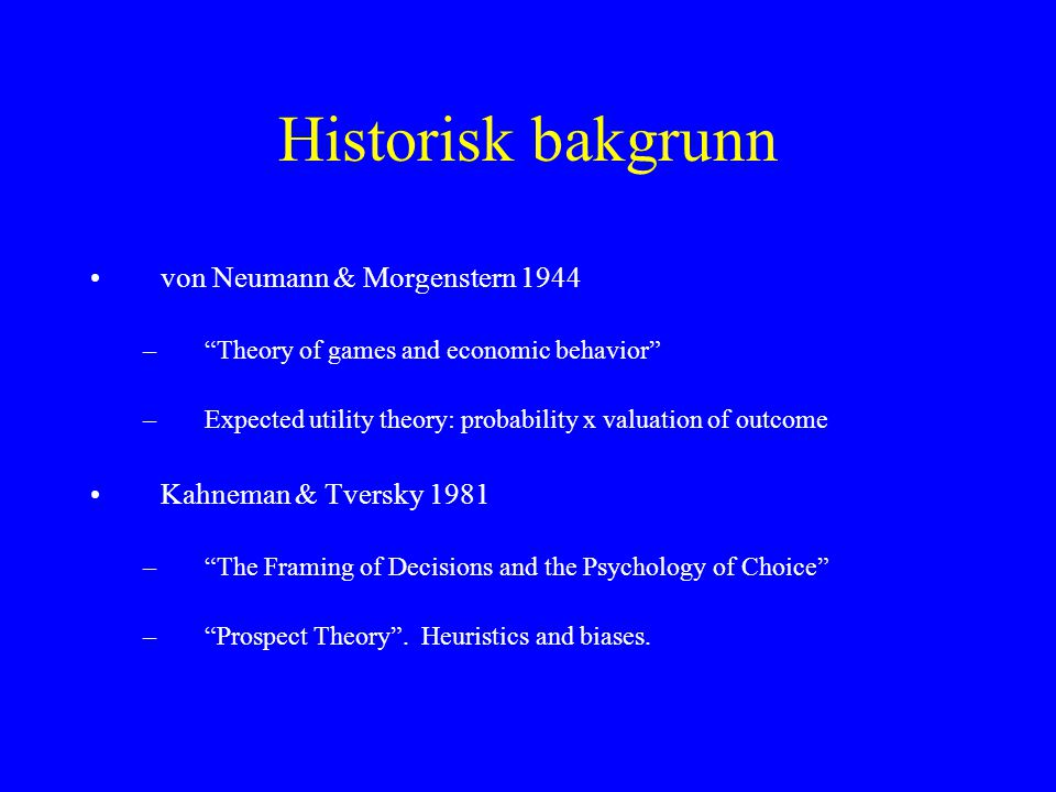Historisk bakgrunn •von Neumann & Morgenstern 1944 – Theory of games and economic behavior –Expected utility theory: probability x valuation of outcome •Kahneman & Tversky 1981 – The Framing of Decisions and the Psychology of Choice – Prospect Theory .