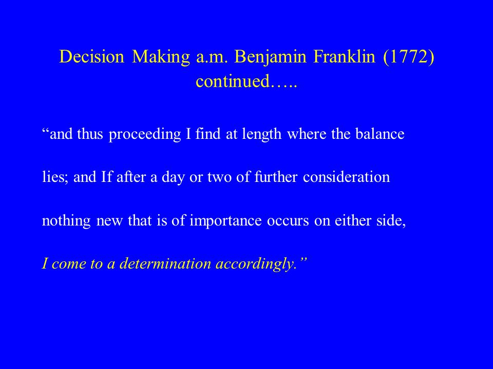 Decision Making a.m. Benjamin Franklin (1772) continued…..
