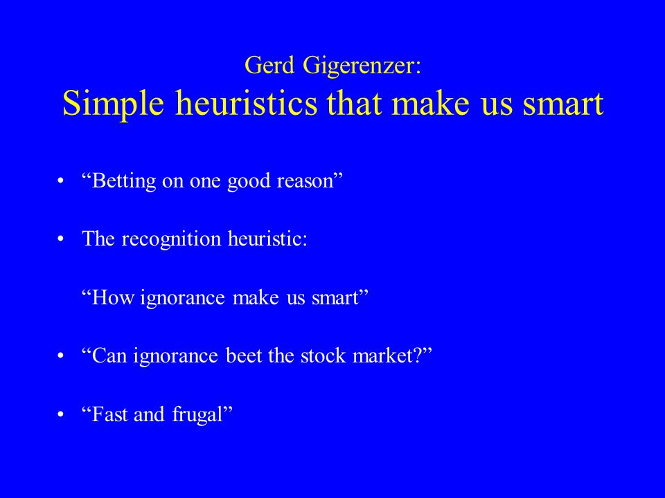 Gerd Gigerenzer: Simple heuristics that make us smart • Betting on one good reason •The recognition heuristic: How ignorance make us smart • Can ignorance beet the stock market • Fast and frugal