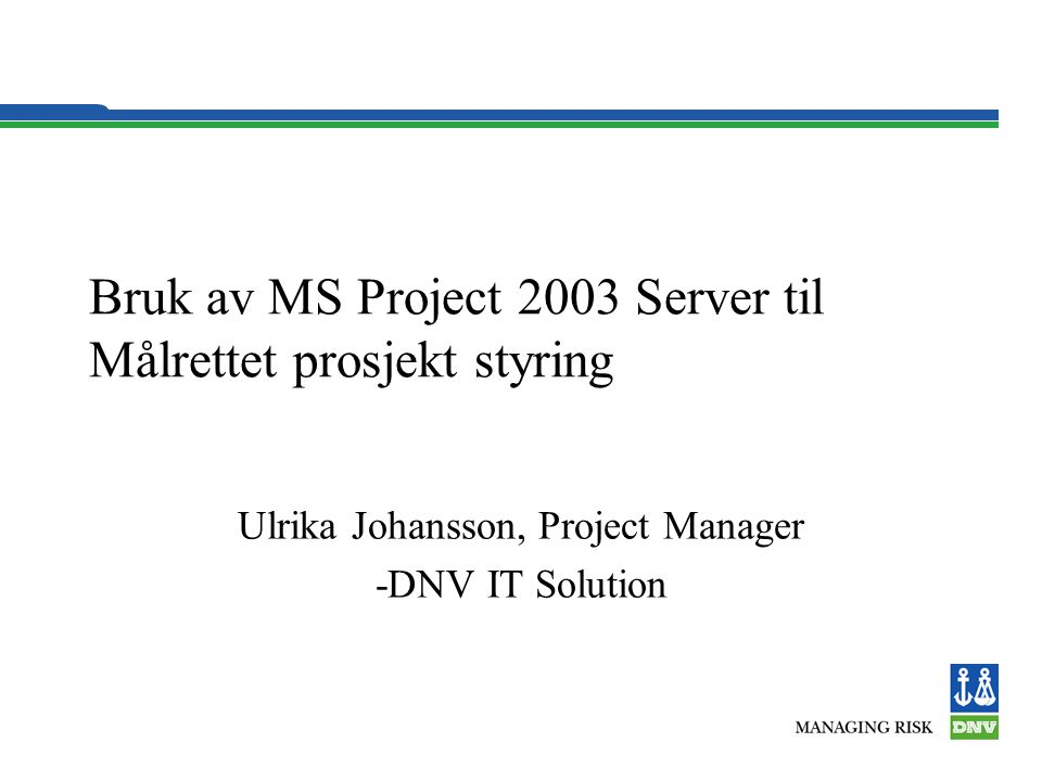 Bruk av MS Project 2003 Server til Målrettet prosjekt styring Ulrika Johansson, Project Manager -DNV IT Solution