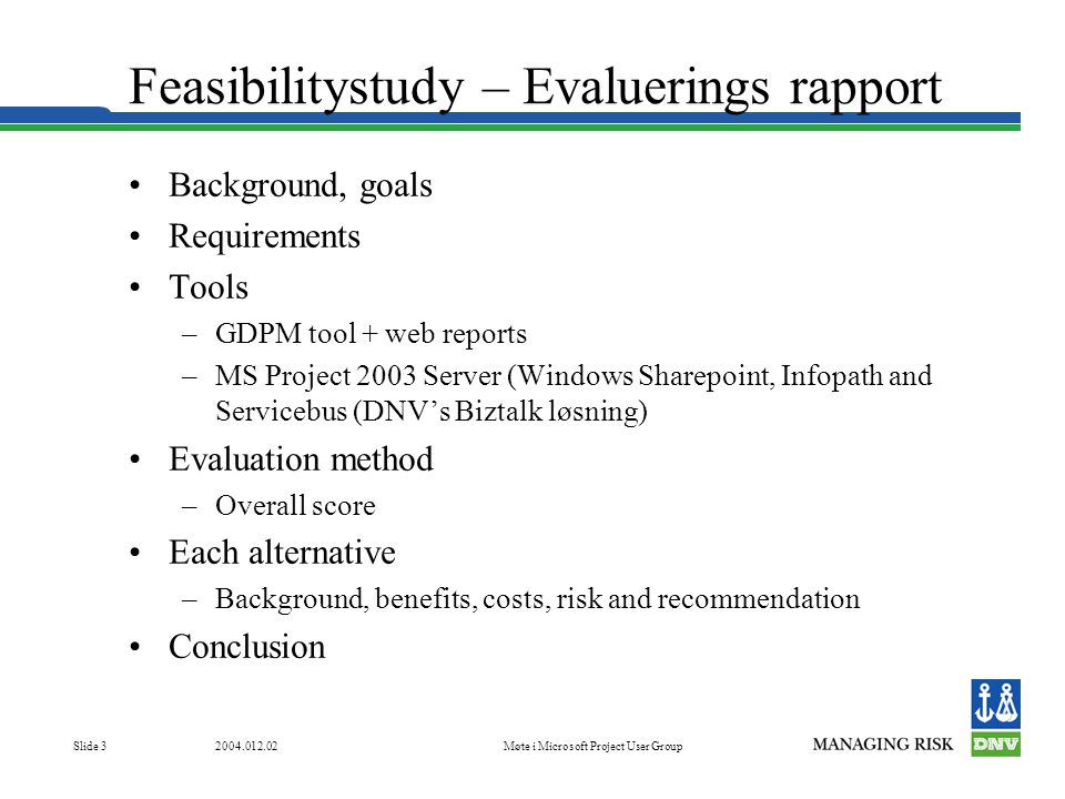 Møte i Microsoft Project User Group Slide 3 Feasibilitystudy – Evaluerings rapport •Background, goals •Requirements •Tools –GDPM tool + web reports –MS Project 2003 Server (Windows Sharepoint, Infopath and Servicebus (DNV's Biztalk løsning) •Evaluation method –Overall score •Each alternative –Background, benefits, costs, risk and recommendation •Conclusion