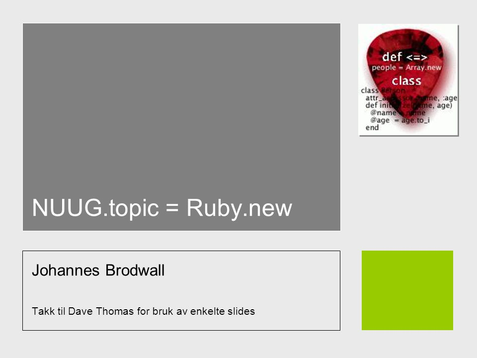 NUUG.topic = Ruby.new Johannes Brodwall Takk til Dave Thomas for bruk av enkelte slides
