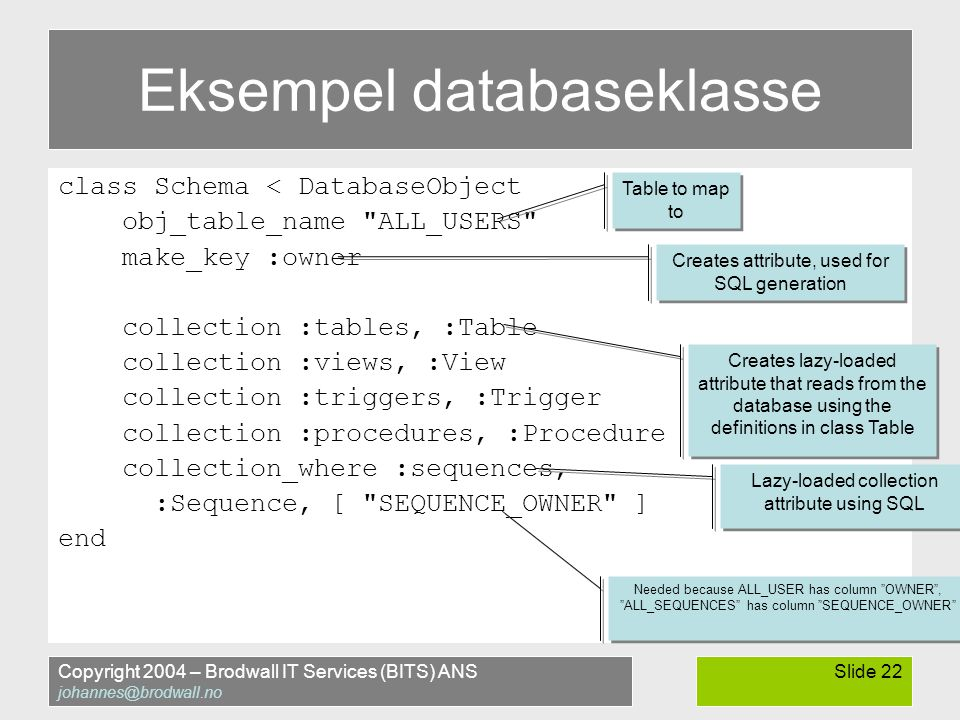 Copyright 2004 – Brodwall IT Services (BITS) ANS johannes@brodwall.no Slide 22 Eksempel databaseklasse class Schema < DatabaseObject obj_table_name ALL_USERS make_key :owner collection :tables, :Table collection :views, :View collection :triggers, :Trigger collection :procedures, :Procedure collection_where :sequences, :Sequence, [ SEQUENCE_OWNER ] end Table to map to Creates attribute, used for SQL generation Creates lazy-loaded attribute that reads from the database using the definitions in class Table Lazy-loaded collection attribute using SQL Needed because ALL_USER has column OWNER , ALL_SEQUENCES has column SEQUENCE_OWNER