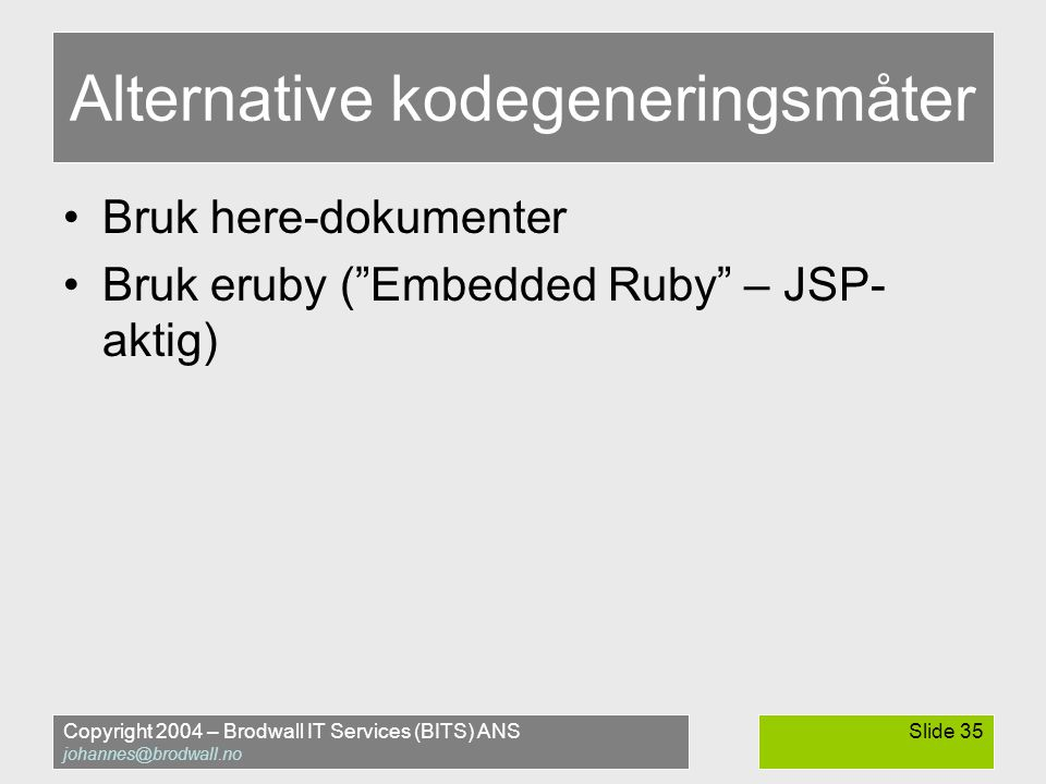Copyright 2004 – Brodwall IT Services (BITS) ANS johannes@brodwall.no Slide 35 Alternative kodegeneringsmåter •Bruk here-dokumenter •Bruk eruby ( Embedded Ruby – JSP- aktig)