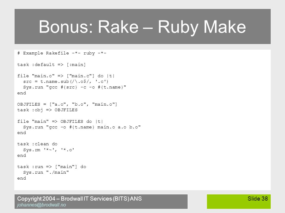 Copyright 2004 – Brodwall IT Services (BITS) ANS johannes@brodwall.no Slide 38 Bonus: Rake – Ruby Make # Example Rakefile -*- ruby -*- task :default => [:main] file main.o => [ main.c ] do |t| src = t.name.sub(/\.o$/, .c ) Sys.run gcc #{src} -c -o #{t.name} end OBJFILES = [ a.o , b.o , main.o ] task :obj => OBJFILES file main => OBJFILES do |t| Sys.run gcc -o #{t.name} main.o a.o b.o end task :clean do Sys.rm *~ , *.o end task :run => [ main ] do Sys.run ./main end