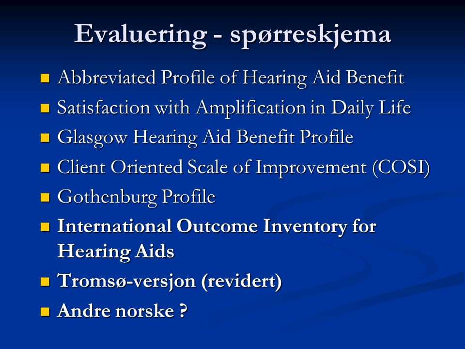 Evaluering - spørreskjema  Abbreviated Profile of Hearing Aid Benefit  Satisfaction with Amplification in Daily Life  Glasgow Hearing Aid Benefit Profile  Client Oriented Scale of Improvement (COSI)  Gothenburg Profile  International Outcome Inventory for Hearing Aids  Tromsø-versjon (revidert)  Andre norske
