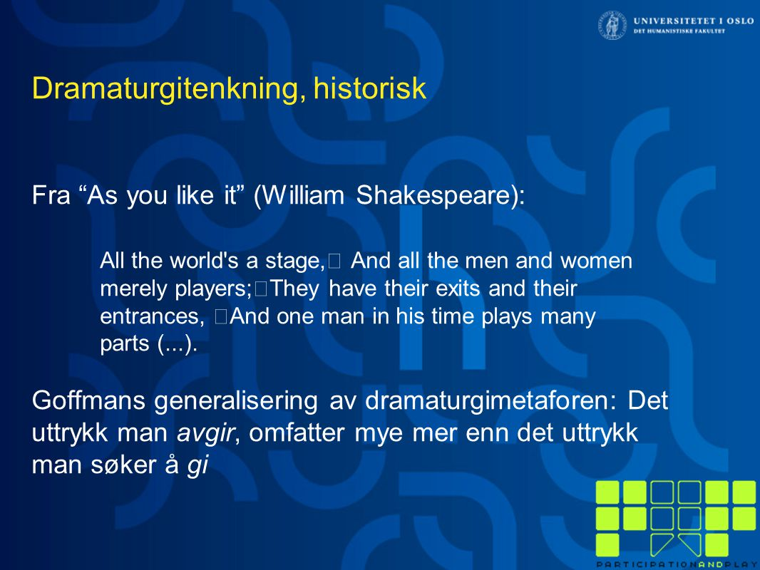 Dramaturgitenkning, historisk Fra As you like it (William Shakespeare): All the world s a stage, And all the men and women merely players; They have their exits and their entrances, And one man in his time plays many parts (...).
