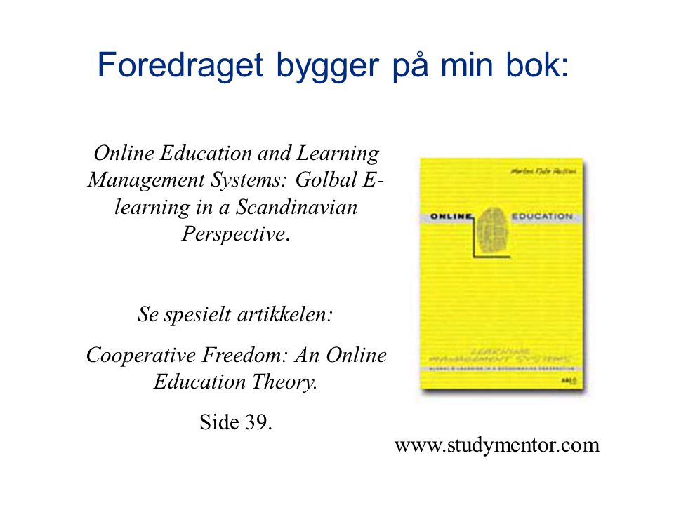www.studymentor.com Foredraget bygger på min bok: Online Education and Learning Management Systems: Golbal E- learning in a Scandinavian Perspective.