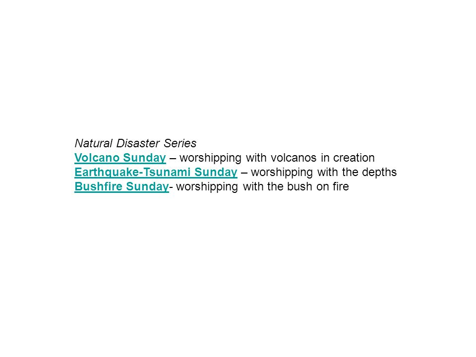 Natural Disaster Series Volcano Sunday – worshipping with volcanos in creation Earthquake-Tsunami Sunday – worshipping with the depths Bushfire Sunday- worshipping with the bush on fire Volcano Sunday Earthquake-Tsunami Sunday Bushfire Sunday