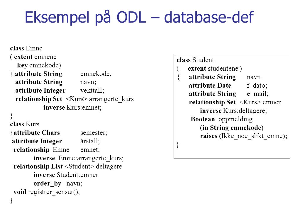 Eksempel på ODL – database-def class Emne ( extent emnene key emnekode) { attribute String emnekode; attribute Stringnavn; attribute Integervekttall; relationship Set arrangerte_kurs inverse Kurs:emnet; } class Kurs {attribute Charssemester; attribute Integerårstall; relationship Emneemnet; inverse Emne:arrangerte_kurs; relationship List deltagere inverse Student:emner order_by navn; void registrer_sensur(); } class Student ( extent studentene ) { attribute String navn attribute Date f_dato; attribute String e_mail; relationship Set emner inverse Kurs:deltagere; Boolean oppmelding (in String emnekode) raises (Ikke_noe_slikt_emne); }