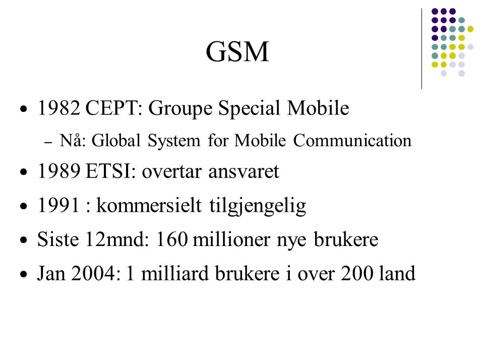GSM 1982 CEPT: Groupe Special Mobile Nå: Global System for Mobile Communication 1989 ETSI: overtar ansvaret 1991 : kommersielt tilgjengelig Siste 12mnd: 160 millioner nye brukere Jan 2004: 1 milliard brukere i over 200 land