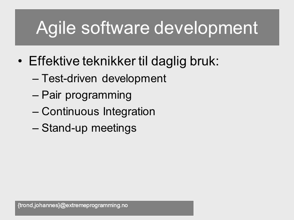 {trond,johannes}@extremeprogramming.no Agile software development •Effektive teknikker til daglig bruk: –Test-driven development –Pair programming –Continuous Integration –Stand-up meetings