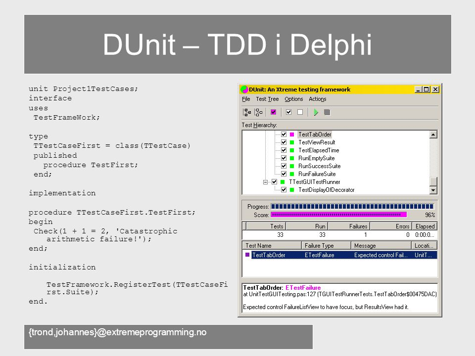 {trond,johannes}@extremeprogramming.no DUnit – TDD i Delphi unit Project1TestCases; interface uses TestFrameWork; type TTestCaseFirst = class(TTestCase) published procedure TestFirst; end; implementation procedure TTestCaseFirst.TestFirst; begin Check(1 + 1 = 2, Catastrophic arithmetic failure! ); end; initialization TestFramework.RegisterTest(TTestCaseFi rst.Suite); end.