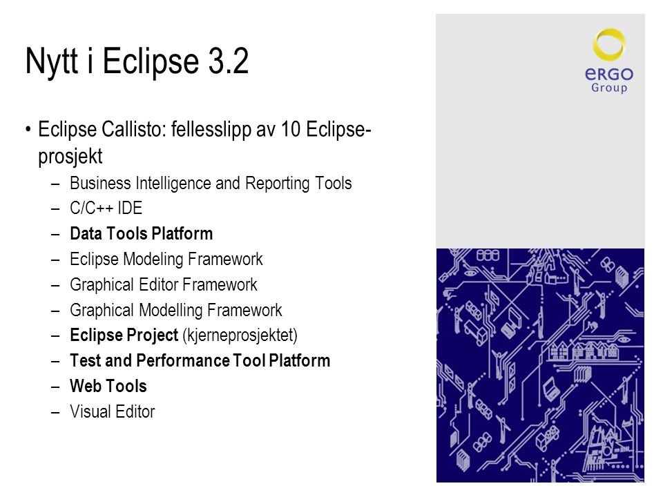 Nytt i Eclipse 3.2 •Eclipse Callisto: fellesslipp av 10 Eclipse- prosjekt –Business Intelligence and Reporting Tools –C/C++ IDE – Data Tools Platform –Eclipse Modeling Framework –Graphical Editor Framework –Graphical Modelling Framework – Eclipse Project (kjerneprosjektet) – Test and Performance Tool Platform – Web Tools –Visual Editor