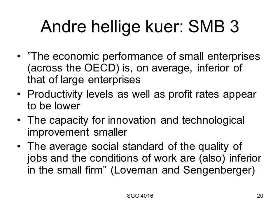 SGO 401620 Andre hellige kuer: SMB 3 • The economic performance of small enterprises (across the OECD) is, on average, inferior of that of large enterprises •Productivity levels as well as profit rates appear to be lower •The capacity for innovation and technological improvement smaller •The average social standard of the quality of jobs and the conditions of work are (also) inferior in the small firm (Loveman and Sengenberger)