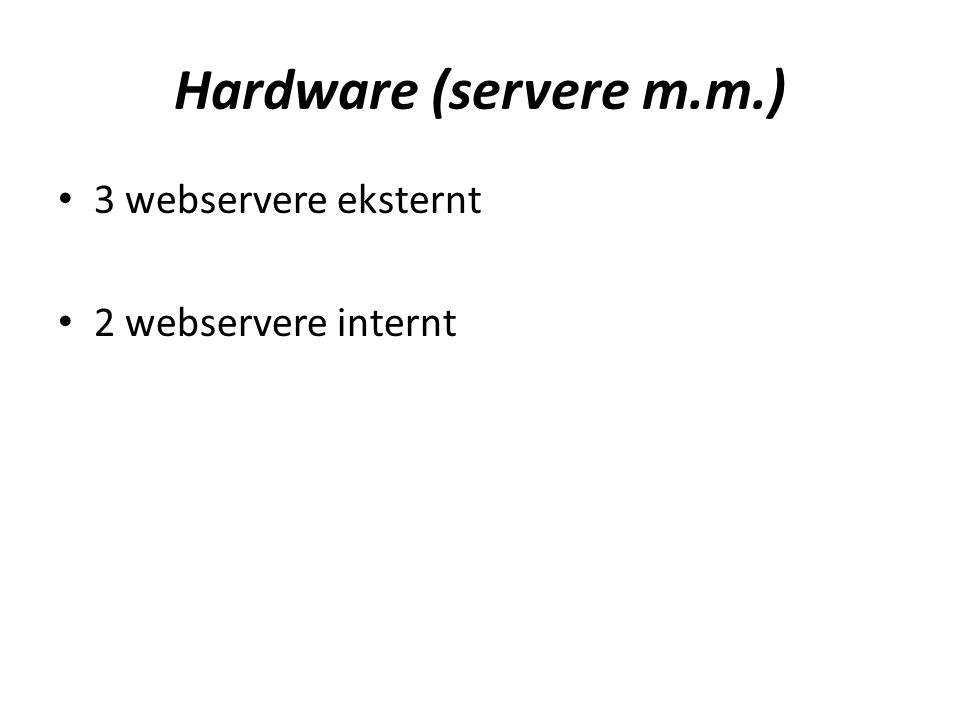 Hardware (servere m.m.) • 3 webservere eksternt • 2 webservere internt
