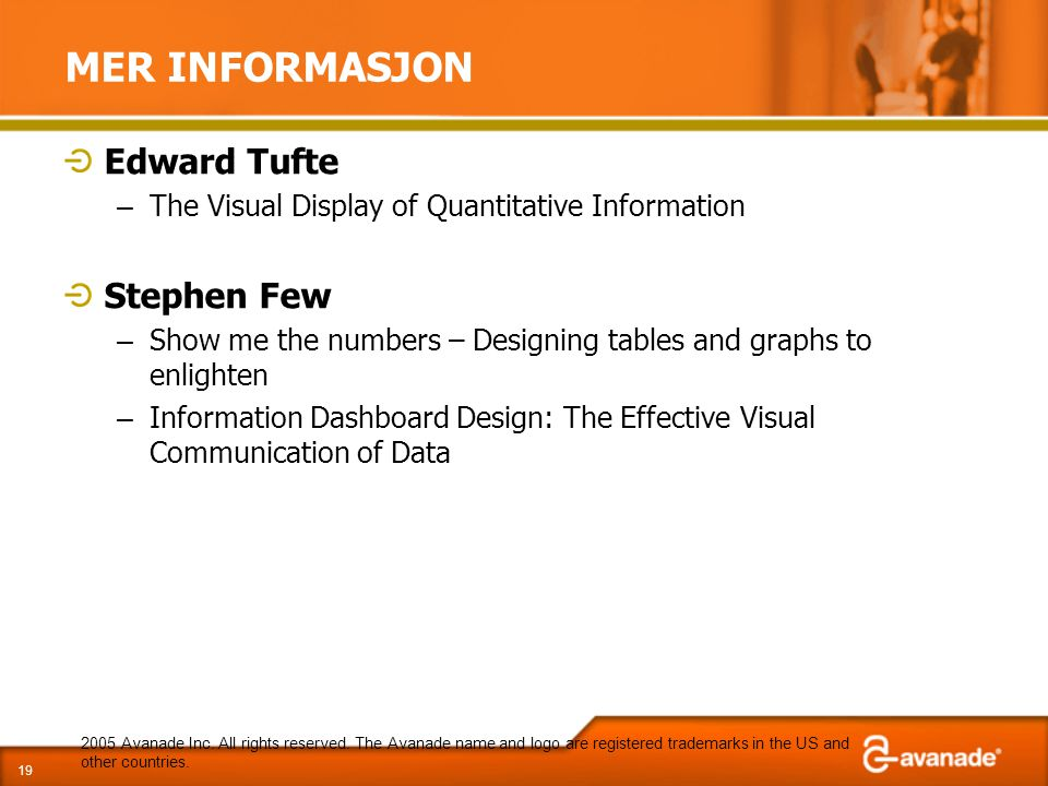 MER INFORMASJON Edward Tufte – The Visual Display of Quantitative Information Stephen Few – Show me the numbers – Designing tables and graphs to enlighten – Information Dashboard Design: The Effective Visual Communication of Data 2005 Avanade Inc.