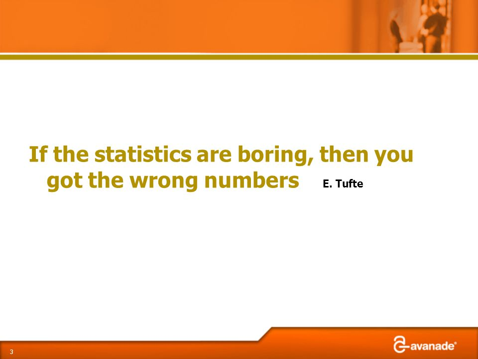 If the statistics are boring, then you got the wrong numbers E. Tufte 3