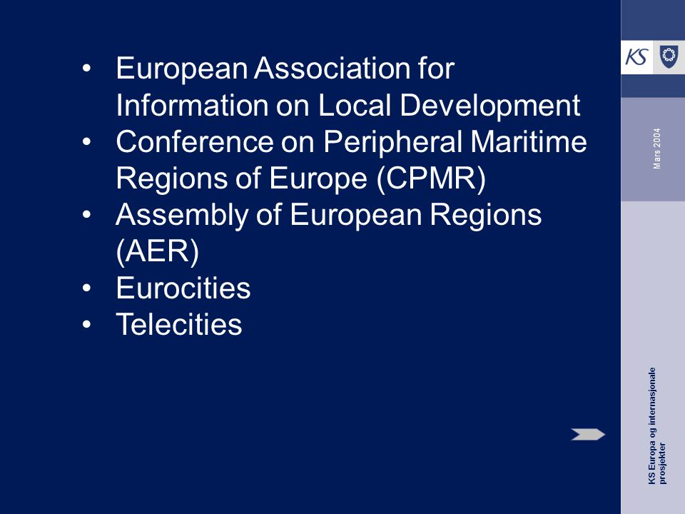 KS Europa og internasjonale prosjekter Mars 2004 European Association for Information on Local Development Conference on Peripheral Maritime Regions of Europe (CPMR) Assembly of European Regions (AER) Eurocities Telecities