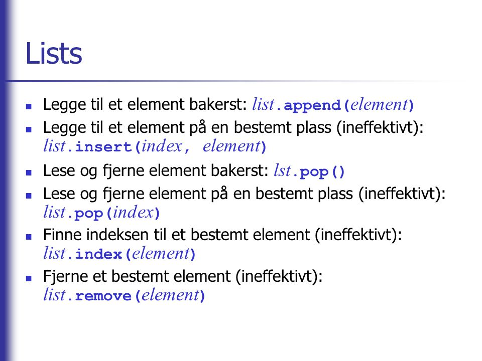 Lists Legge til et element bakerst: list.append( element ) Legge til et element på en bestemt plass (ineffektivt): list.insert( index, element ) Lese og fjerne element bakerst: lst.pop() Lese og fjerne element på en bestemt plass (ineffektivt): list.pop( index ) Finne indeksen til et bestemt element (ineffektivt): list.index( element ) Fjerne et bestemt element (ineffektivt): list.remove( element )