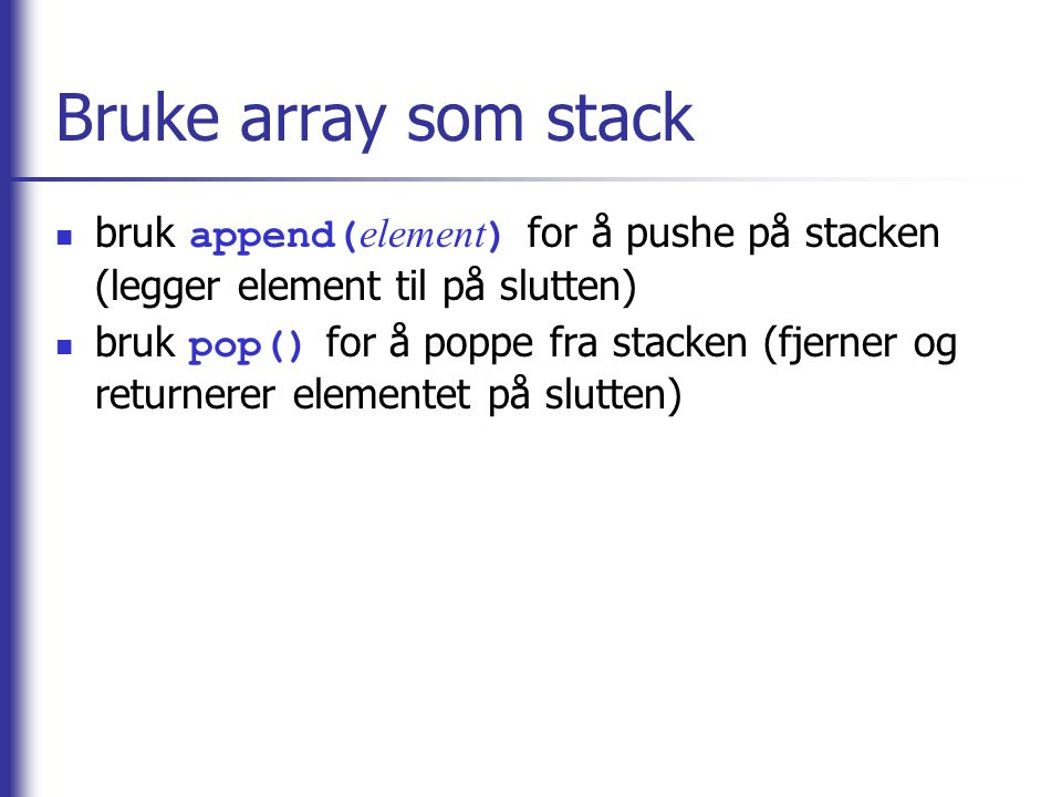 Bruke array som stack bruk append( element ) for å pushe på stacken (legger element til på slutten) bruk pop() for å poppe fra stacken (fjerner og returnerer elementet på slutten)