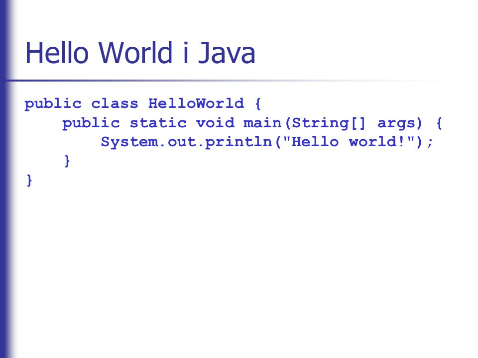 Hello World i Java public class HelloWorld { public static void main(String[] args) { System.out.println( Hello world! ); } }
