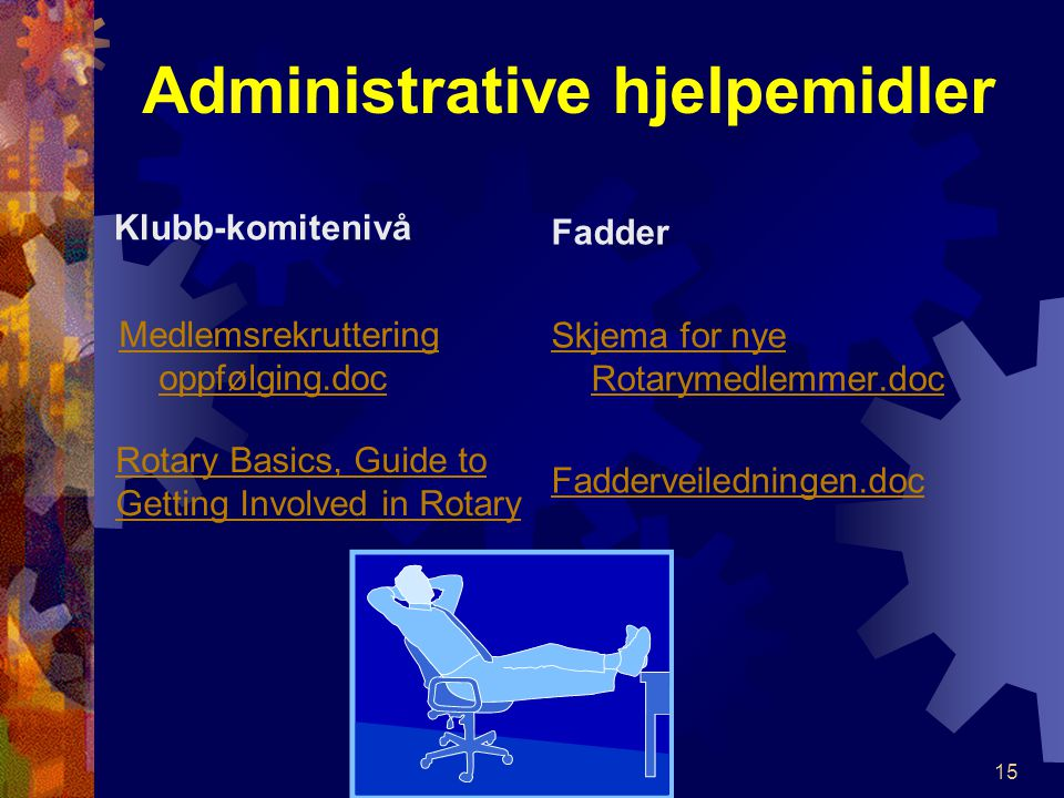 Administrative hjelpemidler Klubb-komitenivå Medlemsrekruttering oppfølging.doc Fadder Skjema for nye Rotarymedlemmer.doc Fadderveiledningen.doc 15 Rotary Basics, Guide to Getting Involved in Rotary