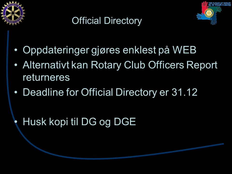 Official Directory Oppdateringer gjøres enklest på WEB Alternativt kan Rotary Club Officers Report returneres Deadline for Official Directory er Husk kopi til DG og DGE