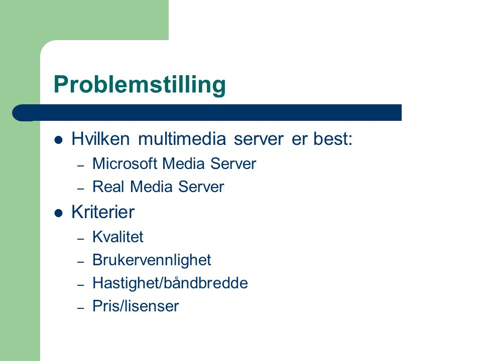 Problemstilling Hvilken multimedia server er best: – Microsoft Media Server – Real Media Server Kriterier – Kvalitet – Brukervennlighet – Hastighet/båndbredde – Pris/lisenser