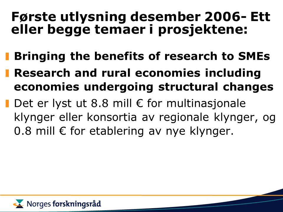 Første utlysning desember Ett eller begge temaer i prosjektene: Bringing the benefits of research to SMEs Research and rural economies including economies undergoing structural changes Det er lyst ut 8.8 mill € for multinasjonale klynger eller konsortia av regionale klynger, og 0.8 mill € for etablering av nye klynger.