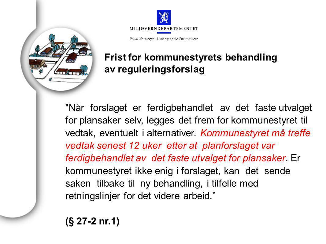 Royal Norwegian Ministry of the Environment Frist for kommunestyrets behandling av reguleringsforslag Når forslaget er ferdigbehandlet av det faste utvalget for plansaker selv, legges det frem for kommunestyret til vedtak, eventuelt i alternativer.