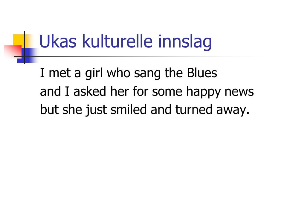 Ukas kulturelle innslag I met a girl who sang the Blues and I asked her for some happy news but she just smiled and turned away.